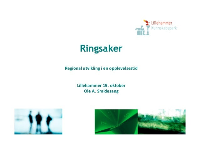 RingsakerRingsaker Regional utvikling i en opplevelsestidRegional utvikling i en opplevelsestid Lillehammer 19. oktober Ol...