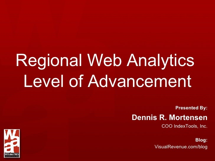 Regional Web Analytics  Level of Advancement Presented By: Dennis R. Mortensen COO IndexTools, Inc. Blog: VisualRevenue.co...