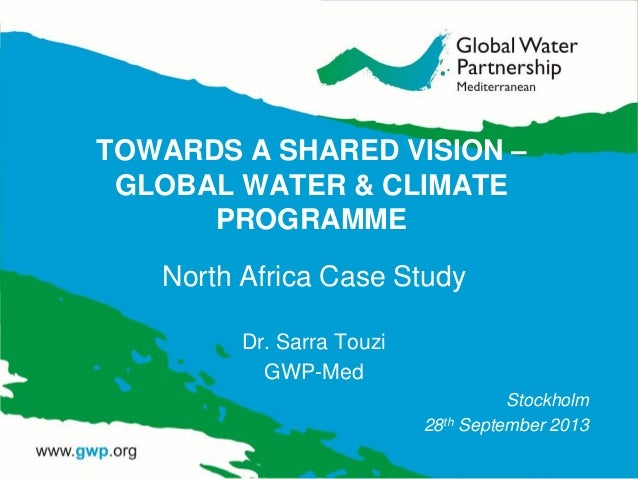 TOWARDS A SHARED VISION – GLOBAL WATER & CLIMATE PROGRAMME North Africa Case Study Dr. Sarra Touzi GWP-Med Stockholm 28th ...