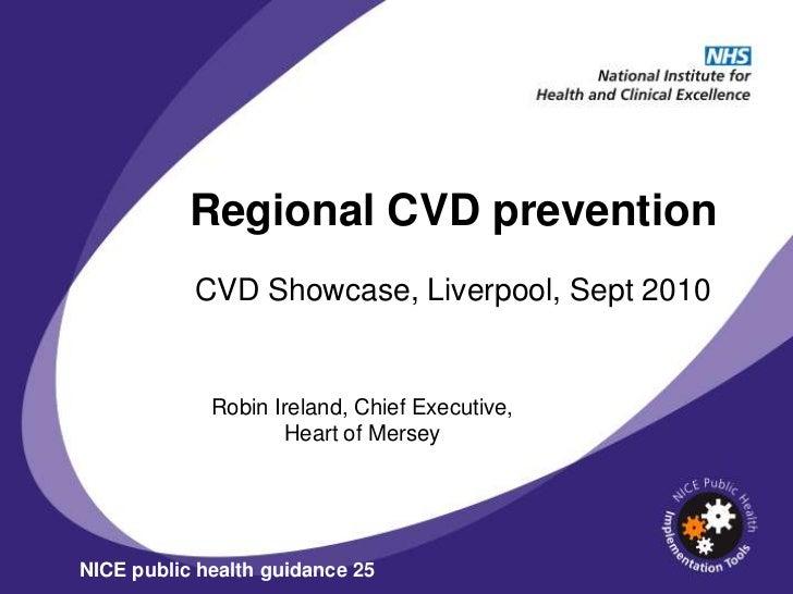 Regional CVD prevention           CVD Showcase, Liverpool, Sept 2010             Robin Ireland, Chief Executive,          ...