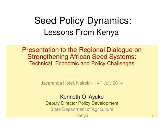 Seed Policy Dynamics: Lessons From Kenya Presentation to the Regional Dialogue on Strengthening African Seed Systems: Tech...