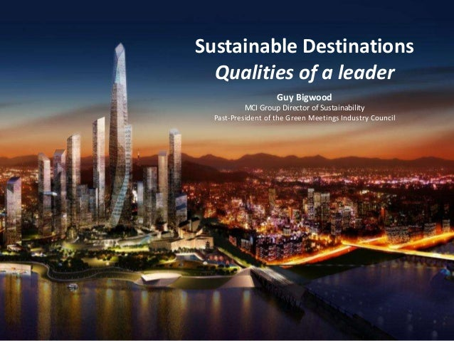 Sustainable Destinations Qualities of a leader Guy Bigwood MCI Group Director of Sustainability Past-President of the Gree...