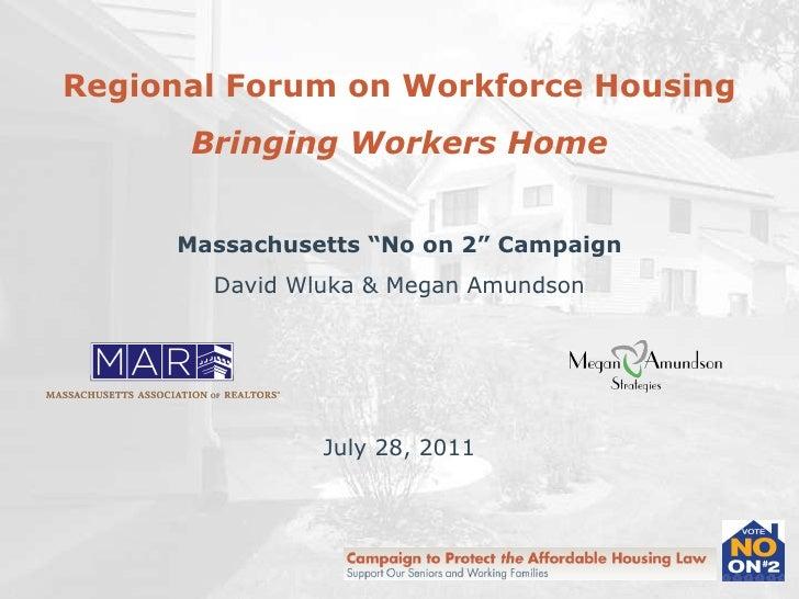 "Regional Forum on Workforce Housing Bringing Workers Home Massachusetts ""No on 2"" Campaign David Wluka & Megan Amundson Ju..."