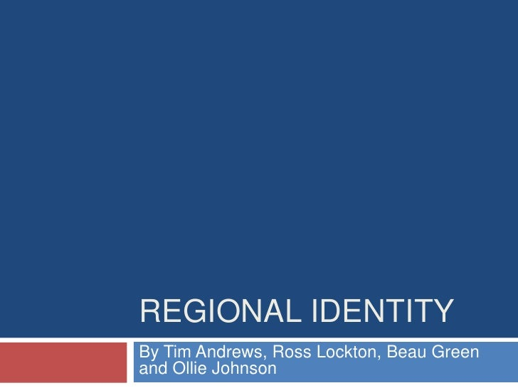 Regional Identity <br />By Tim Andrews, Ross Lockton, Beau Green and Ollie Johnson<br />