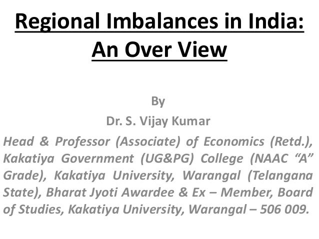 Regional Imbalances in India: An Over View By Dr. S. Vijay Kumar Head & Professor (Associate) of Economics (Retd.), Kakati...