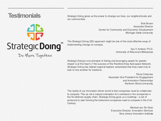   47 Testimonials Strategic Doing gives us the power to change our lives, our neighborhoods and our communities. Bob Brown...