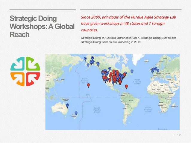   51 StrategicDoing Workshops:AGlobal Reach Since 2009, principals of the Purdue Agile Strategy Lab have given workshops i...