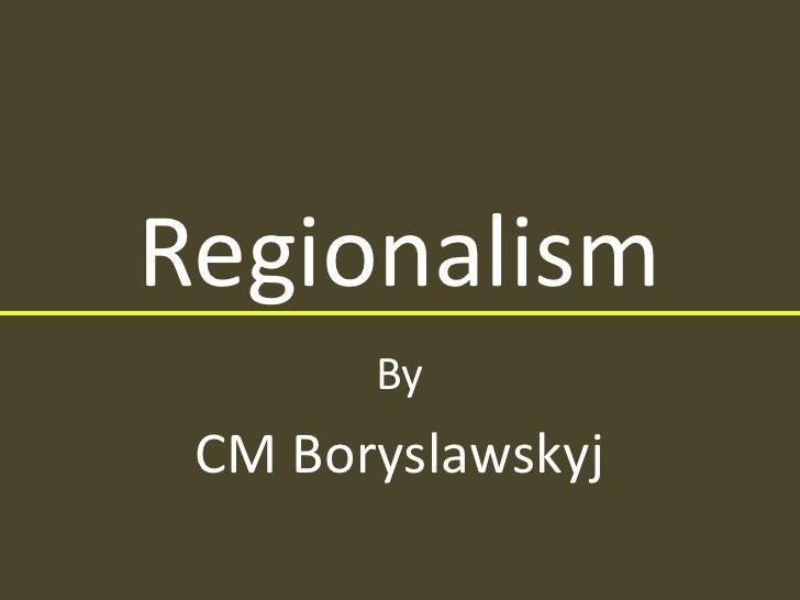 Regionalism<br />By<br />CM Boryslawskyj<br />