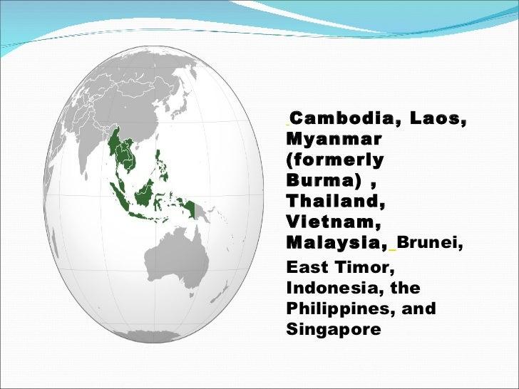 Cambodia, Laos, Myanmar (formerly Burma) , Thailand, Vietnam, Malaysia,   Brunei, East Timor, Indonesia, the Philippines...