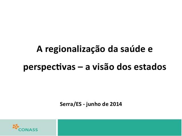 Serra/ES  -‐  junho  de  2014   A  regionalização  da  saúde  e   perspec>vas  –  a  visão  d...