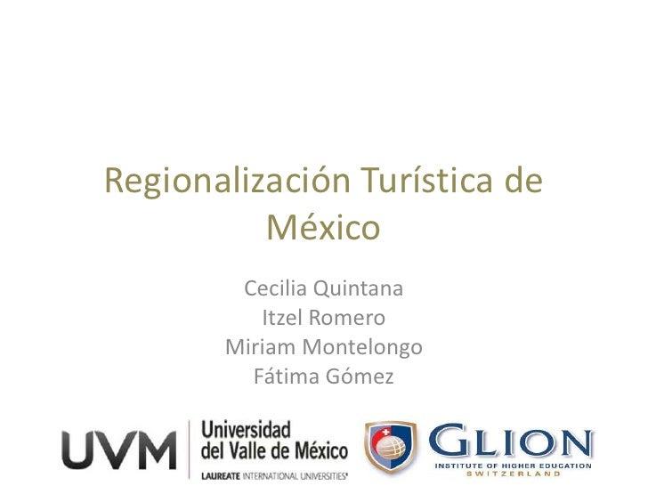 Regionalización Turística de          México        Cecilia Quintana          Itzel Romero       Miriam Montelongo        ...