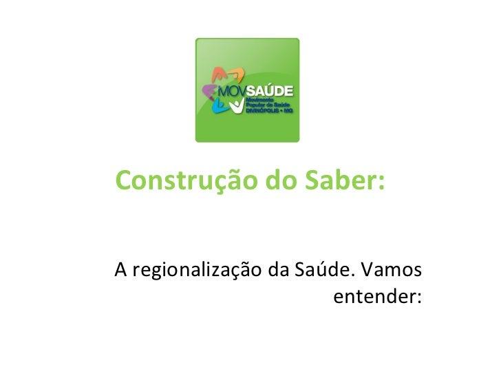 Construção do Saber:A regionalização da Saúde. Vamos                       entender: