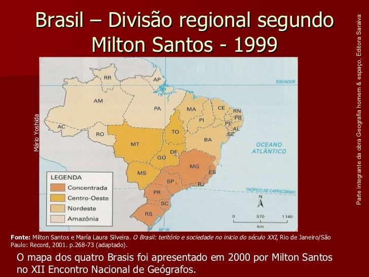 Brasil – Divisão regional segundo Milton Santos - 1999 Parte integrante da obra Geografia homem & espaço, Editora Saraiva ...