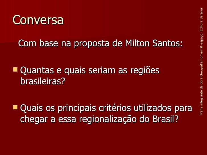 Conversa <ul><li>Com base na proposta de Milton Santos: </li></ul><ul><li>Quantas e quais seriam as regiões brasileiras? <...