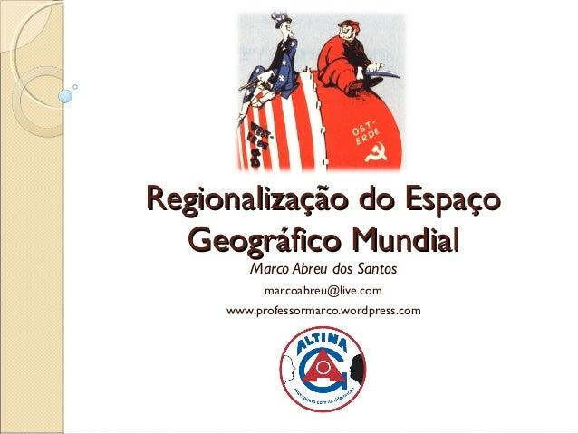 Regionalização do Espaço  Geográfico Mundial        Marco Abreu dos Santos           marcoabreu@live.com     www.professor...