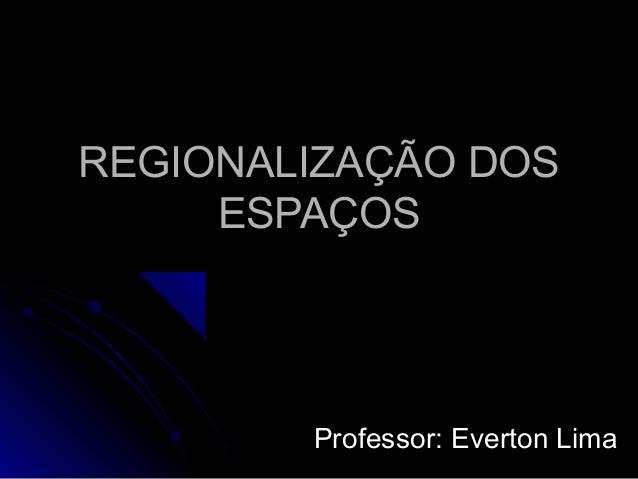 REGIONALIZAÇÃO DOSREGIONALIZAÇÃO DOS ESPAÇOSESPAÇOS Professor: Everton LimaProfessor: Everton Lima