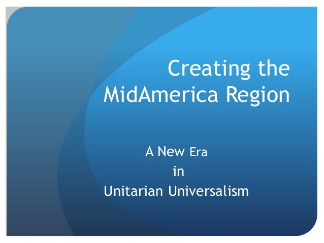 Creating theMidAmerica Region      A New Era           inUnitarian Universalism