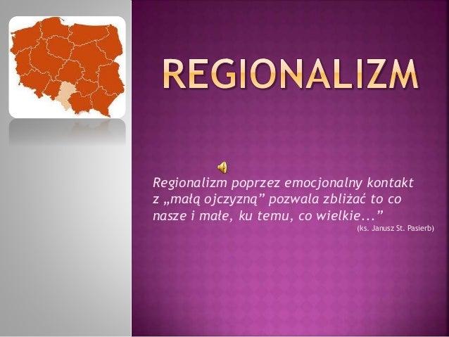 """Regionalizm poprzez emocjonalny kontakt  z """"małą ojczyzną"""" pozwala zbliżać to co  nasze i małe, ku temu, co wielkie...""""  (..."""