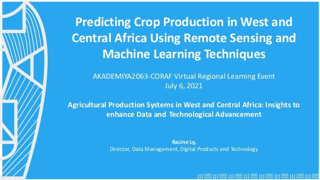AKADEMIYA2063-CORAF Regional Learning Event, July 6 2021: Predicting Crop Production in West and Central Africa Using Rem...