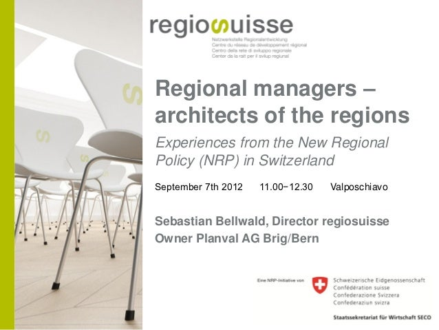 Regional managers –architects of the regionsExperiences from the New RegionalPolicy (NRP) in SwitzerlandSeptember 7th 2012...