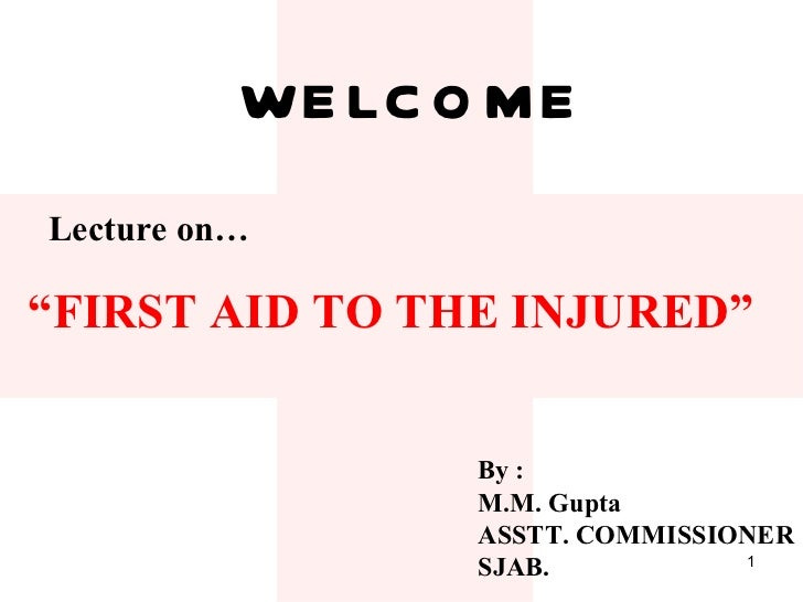 "WELCOME Lecture on… "" FIRST AID TO THE INJURED"" By : M.M. Gupta ASSTT. COMMISSIONER SJAB."
