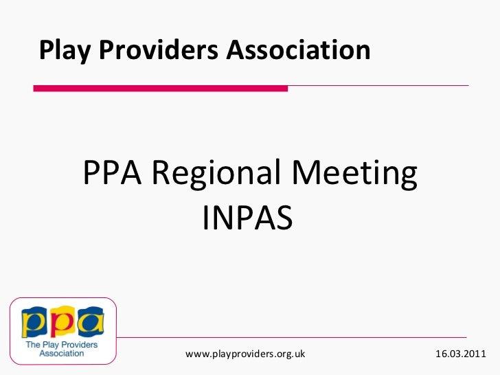 PPA Regional Meeting INPAS   Play Providers Association www.playproviders.org.uk  16.03.2011