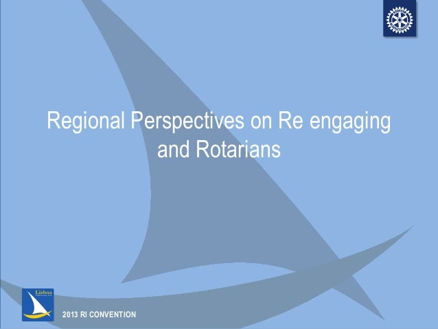 2013 RI CONVENTIONRegional Perspectives on Re engagingand Rotarians