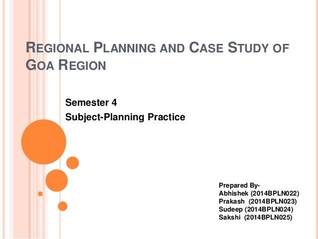 REGIONAL PLANNING AND CASE STUDY OF GOA REGION Semester 4 Subject-Planning Practice Prepared By- Abhishek (2014BPLN022) Pr...