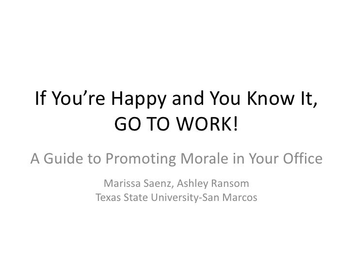 If You're Happy and You Know It,          GO TO WORK!A Guide to Promoting Morale in Your Office           Marissa Saenz, A...