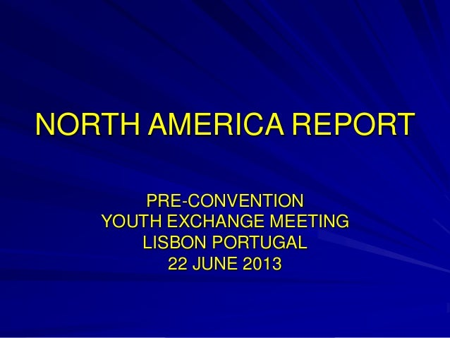 NORTH AMERICA REPORT PRE-CONVENTION YOUTH EXCHANGE MEETING LISBON PORTUGAL 22 JUNE 2013