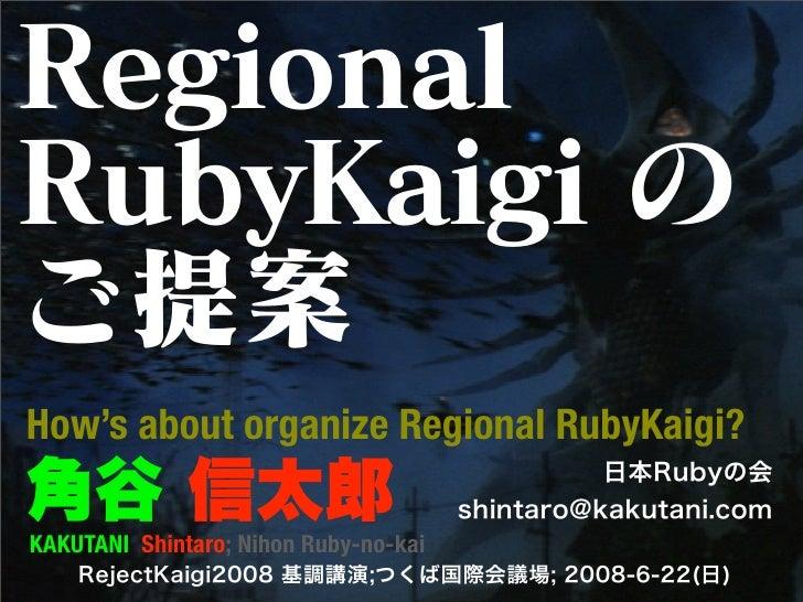RegionalRubyKaigi のご提案How's about organize Regional RubyKaigi?角谷 信太郎                                           日本Rubyの会   ...