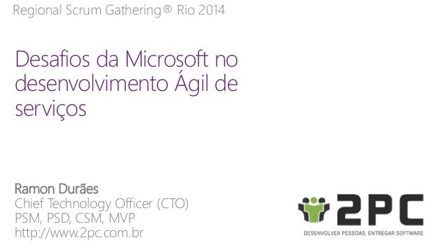 Regional Scrum Gathering® Rio 2014  Desafios da Microsoft no  desenvolvimento Ágil de  serviços  Ramon Durães  Chief Techn...