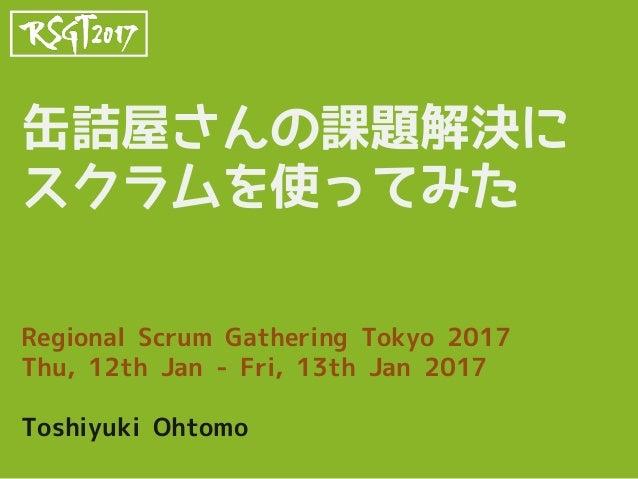 缶詰屋さんの課題解決に スクラムを使ってみた Regional Scrum Gathering Tokyo 2017 Thu, 12th Jan - Fri, 13th Jan 2017 Toshiyuki Ohtomo