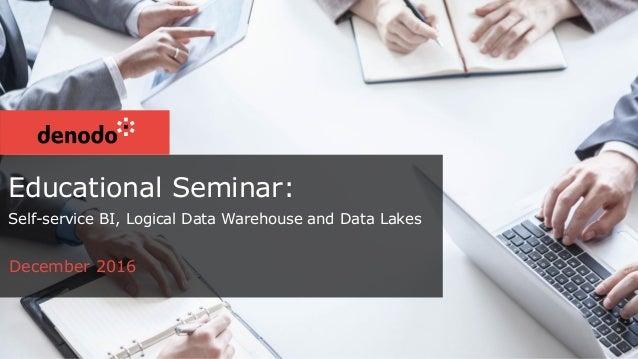 Educational Seminar: Self-service BI, Logical Data Warehouse and Data Lakes December 2016