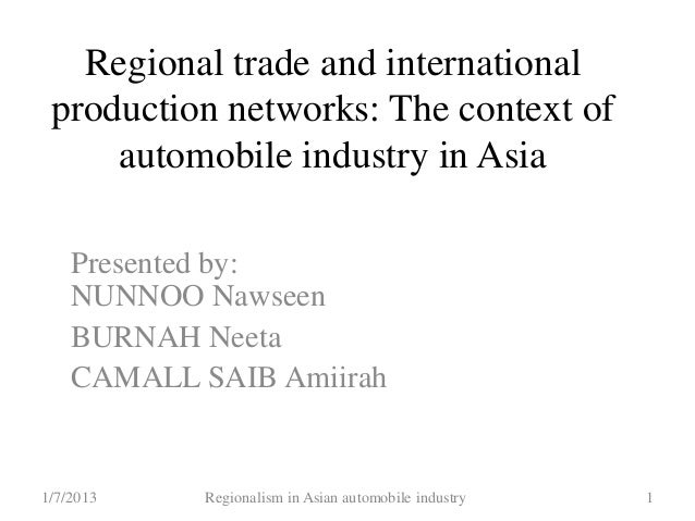 Regional trade and international production networks: The context of automobile industry in Asia Presented by: NUNNOO Naws...