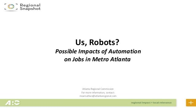 Atlanta Regional Commission For more information, contact: mcarnathan@atlantaregional.com Us, Robots? Possible Impacts of ...