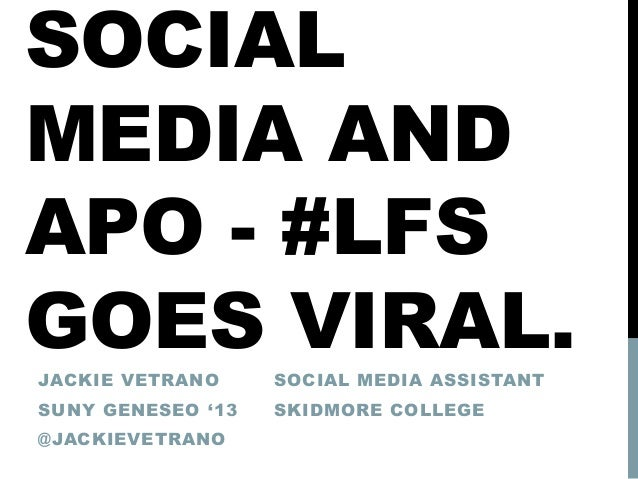 SOCIAL MEDIA AND APO - #LFS GOES VIRAL.JACKIE VETRANO SUNY GENESEO '13 @JACKIEVETRANO SOCIAL MEDIA ASSISTANT SKIDMORE COLL...