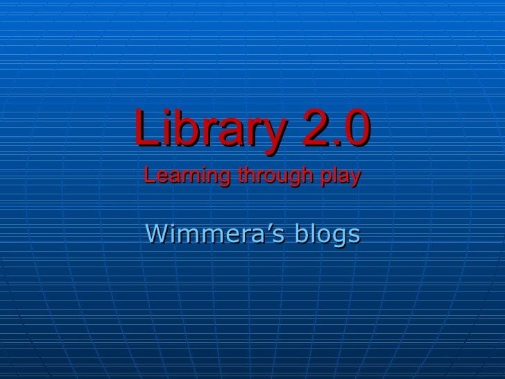 Library 2.0 Learning through play Wimmera's blogs