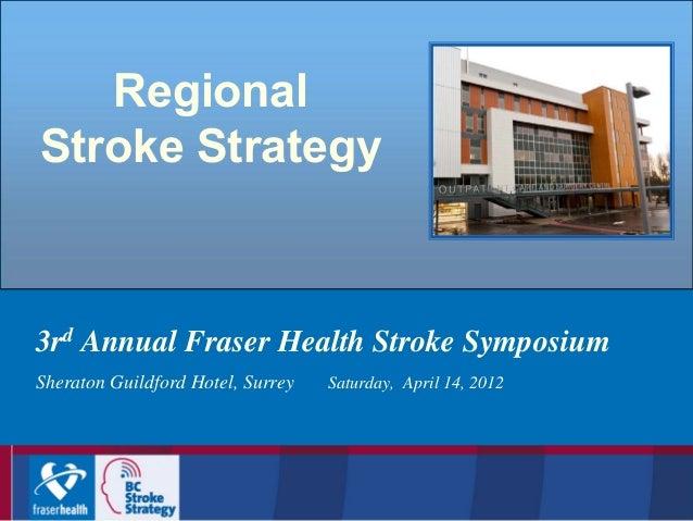 Regional Stroke Strategy  3rd Annual Fraser Health Stroke Symposium Sheraton Guildford Hotel, Surrey  Saturday, April 14, ...