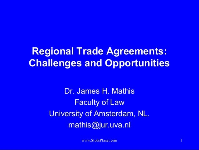 1 Regional Trade Agreements: Challenges and Opportunities Dr. James H. Mathis Faculty of Law University of Amsterdam, NL. ...