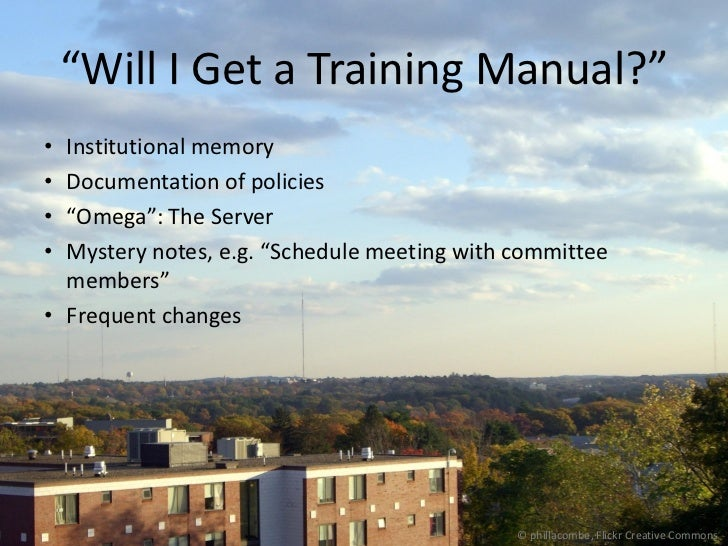 """""""Will I Get a Training Manual?""""• Institutional memory• Documentation of policies• """"Omega"""": The Server• Mystery notes, e.g...."""