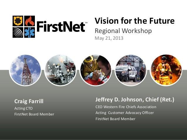Vision for the FutureRegional WorkshopMay 21, 2013Jeffrey D. Johnson, Chief (Ret.)CEO Western Fire Chiefs AssociationActin...