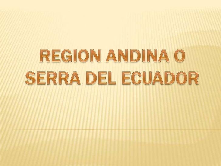    La Región Andina o Sierra esta formada por    11 provincias a lo largo de la Cordillera de los    Andes. Presenta una ...