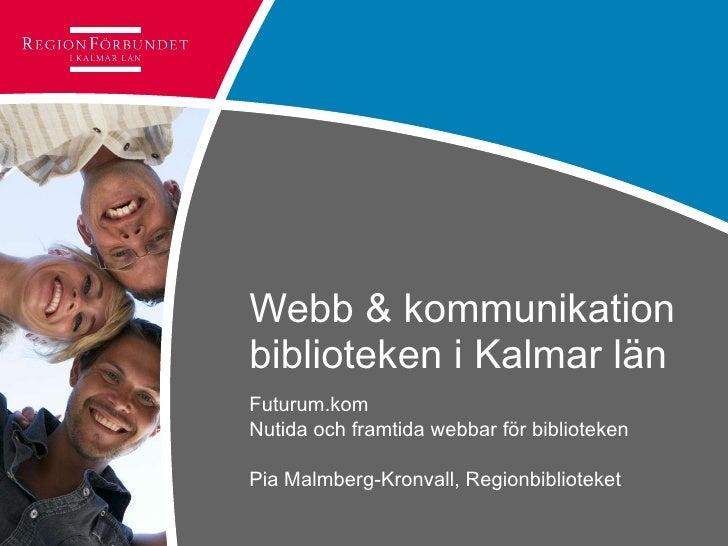 Webb & kommunikation biblioteken i Kalmar län Futurum.kom  Nutida och framtida webbar för biblioteken Pia Malmberg-Kronval...