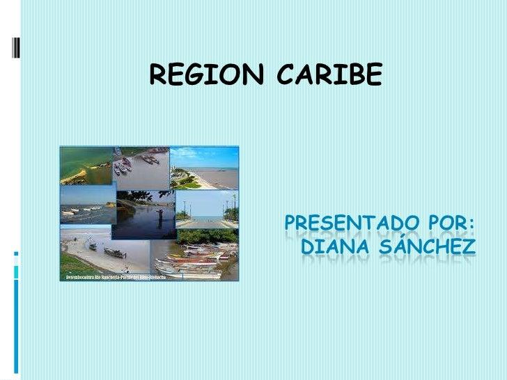 REGION CARIBE       PRESENTADO POR:        DIANA SÁNCHEZ