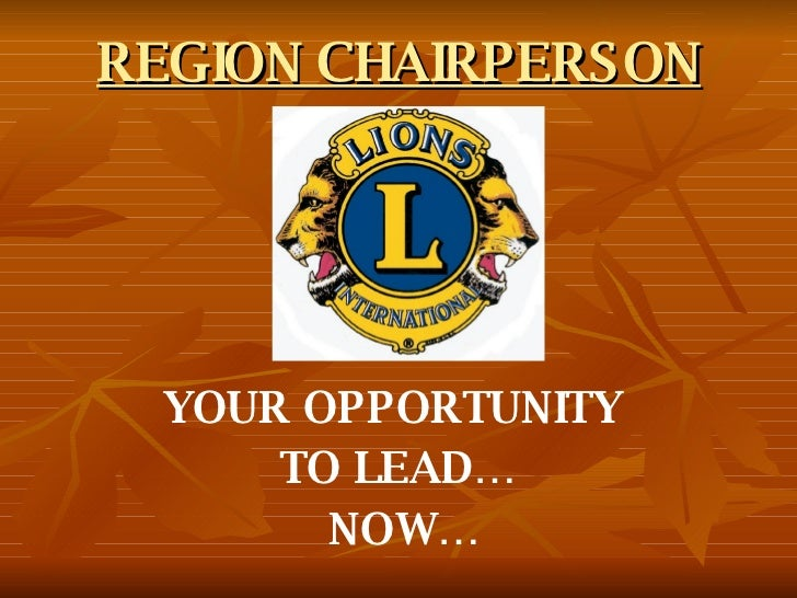 REGION CHAIRPERSON YOUR OPPORTUNITY  TO LEAD… NOW…