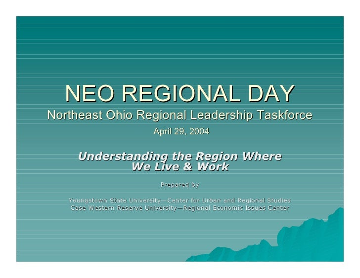 NEO REGIONAL DAY Northeast Ohio Regional Leadership Taskforce                            April 29, 2004       Understandin...