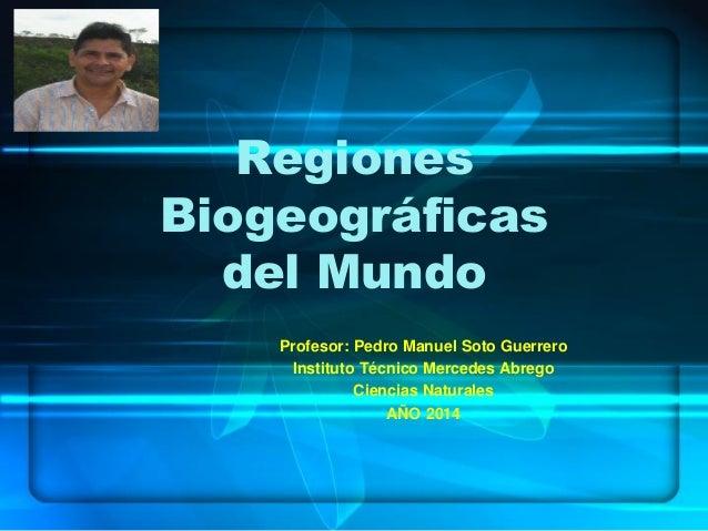 Regiones Biogeográficas del Mundo Profesor: Pedro Manuel Soto Guerrero Instituto Técnico Mercedes Abrego Ciencias Naturale...