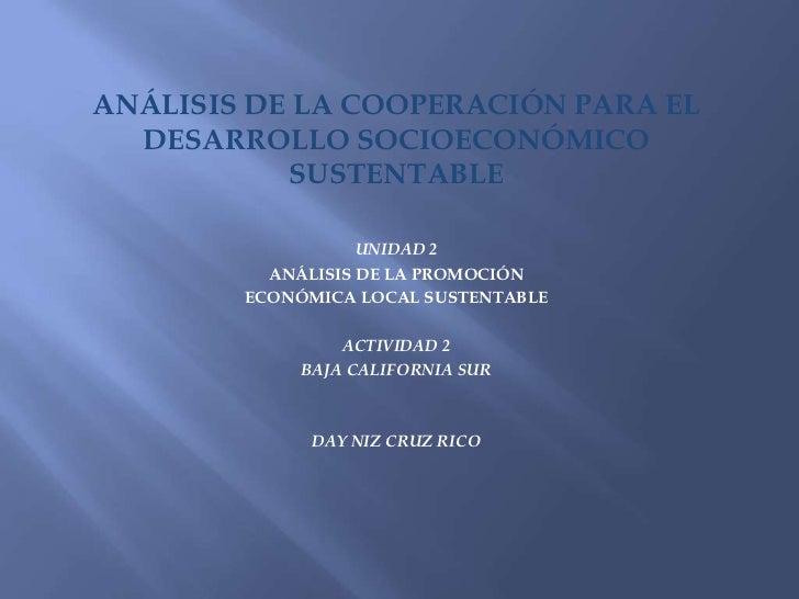 ANÁLISIS DE LA COOPERACIÓN PARA EL  DESARROLLO SOCIOECONÓMICO           SUSTENTABLE                   UNIDAD 2          AN...