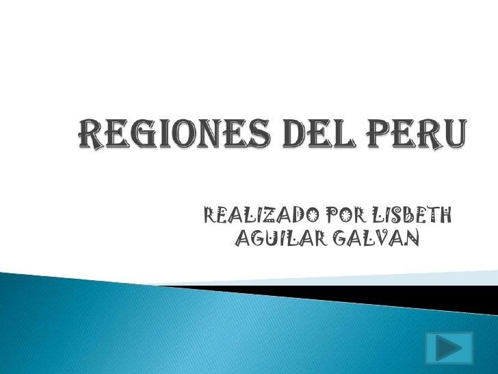 REGIONES DEL PERU<br />REALIZADO POR LISBETH AGUILAR GALVAN<br />